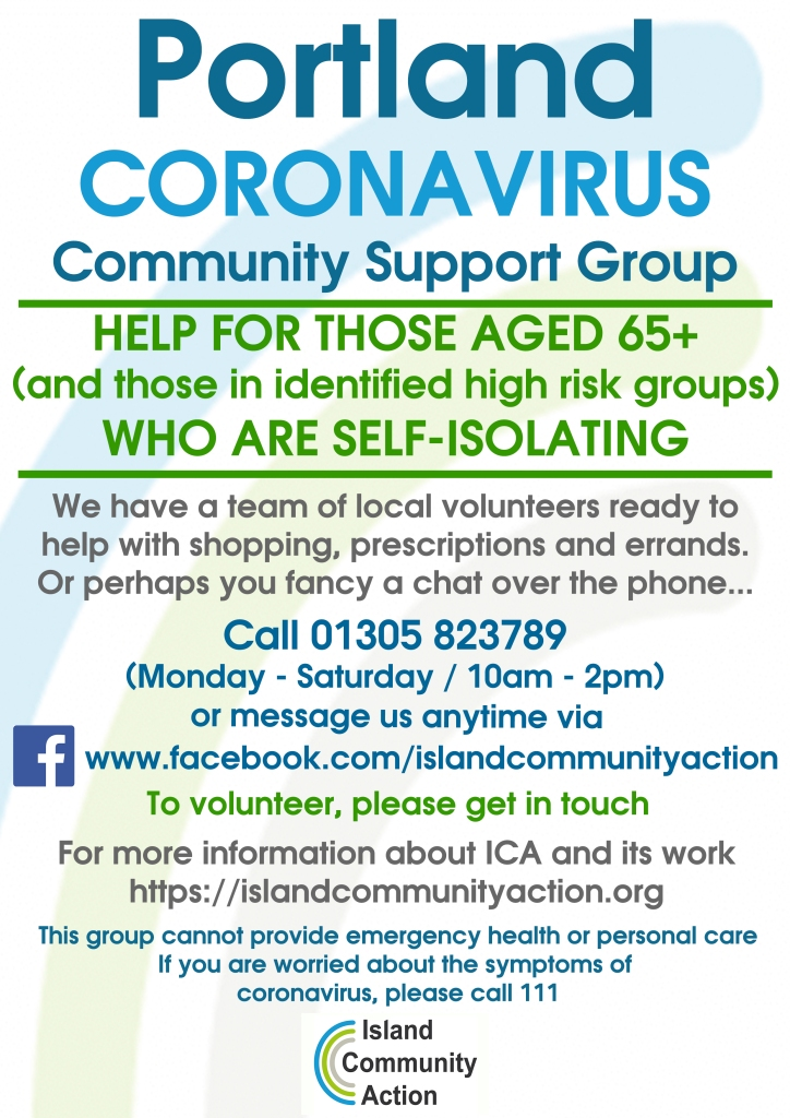 Portland Coronavirus Community Support Group  Help for those aged 65+ (and those in identified high risk groups) who are self isolating.  We have a team of local volunteers ready to help with shopping, prescriptions and errands. Or, perhaps you fancy a chat over the phone.  Call 01305 823789 (Monday - Saturday / 10am - 2pm) or message us anytime via: www.facebook.com/islandcommunityaction  To volunteer, please get in touch   For more information about ICA and its work: https://islandcommunityaction.org  We cannot provide emergency health or personal care. If you are worried about the symptoms of coronavirus, please call 111.